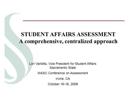 STUDENT AFFAIRS ASSESSMENT A comprehensive, centralized approach Lori Varlotta, Vice President for Student Affairs Sacramento State WASC Conference on.