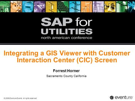 © 2008 Eventure Events. All rights reserved. Integrating a GIS Viewer with Customer Interaction Center (CIC) Screen Forrest Horner Sacramento County California.