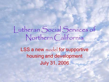Lutheran Social Services of Northern California LSS a new model for supportive housing and development July 31, 2006.