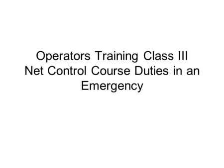 Operators Training Class III Net Control Course Duties in an Emergency.