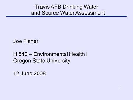 1 Joe Fisher H 540 – Environmental Health I Oregon State University 12 June 2008 Travis AFB Drinking Water and Source Water Assessment.