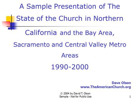 © 2004 by David T. Olson Sample - Not for Public Use1 A Sample Presentation of The State of the Church in Northern California and the Bay Area, Sacramento.