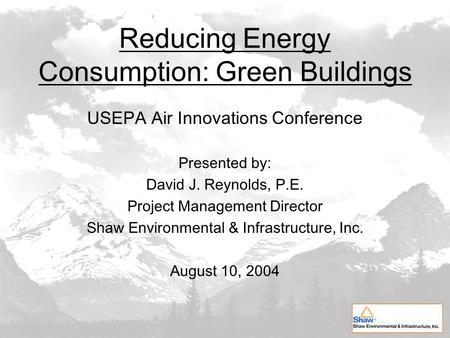 Reducing Energy Consumption: Green Buildings USEPA Air Innovations Conference Presented by: David J. Reynolds, P.E. Project Management Director Shaw Environmental.
