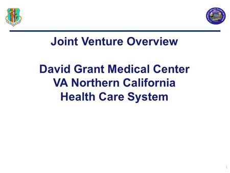 1 Joint Venture Overview David Grant Medical Center VA Northern California Health Care System.