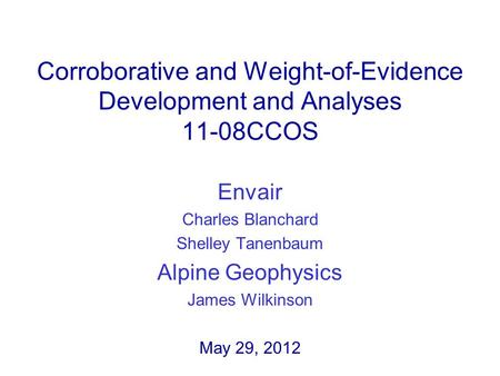 Corroborative and Weight-of-Evidence Development and Analyses 11-08CCOS Envair Charles Blanchard Shelley Tanenbaum Alpine Geophysics James Wilkinson May.