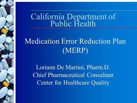 California Department of Public Health Loriann De Martini, Pharm.D. Chief Pharmaceutical Consultant Center for Healthcare Quality Medication Error Reduction.