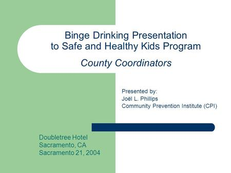Binge Drinking Presentation to Safe and Healthy Kids Program County Coordinators Doubletree Hotel Sacramento, CA Sacramento 21, 2004 Presented by: Joël.