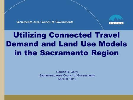 Utilizing Connected Travel Demand and Land Use Models in the Sacramento Region Gordon R. Garry Sacramento Area Council of Governments April 30, 2010.