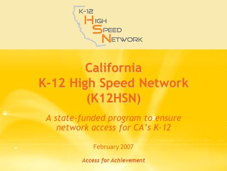 Access for Achievement California K-12 High Speed Network (K12HSN) A state-funded program to ensure network access for CA's K-12 February 2007.