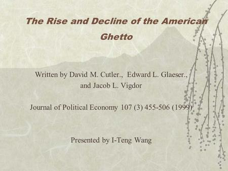 The Rise and Decline of the American Ghetto Written by David M. Cutler., Edward L. Glaeser., and Jacob L. Vigdor Journal of Political Economy 107 (3) 455-506.