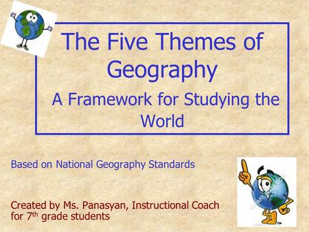 The Five Themes of Geography A Framework for Studying the World Based on National Geography Standards Created by Ms. Panasyan, Instructional Coach for.