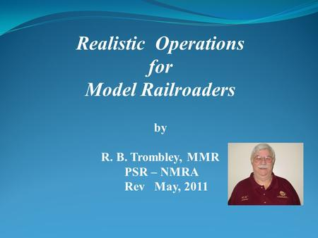Realistic Operations for Model Railroaders by R. B. Trombley, MMR PSR – NMRA Rev May, 2011.