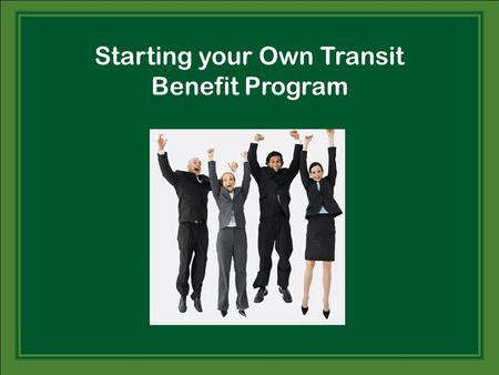 Starting your Own Transit Benefit Program. Why All the Excitement?  High profile to employees (unlike dental, eye, etc., that is only visible when they.