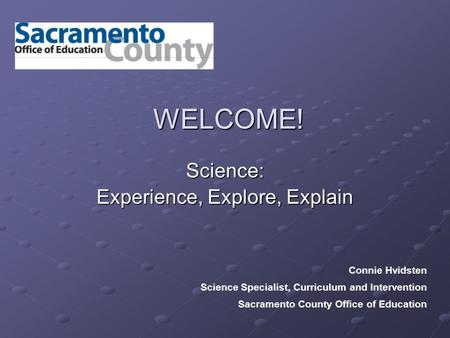 WELCOME! Science: Experience, Explore, Explain Connie Hvidsten Science Specialist, Curriculum and Intervention Sacramento County Office of Education.