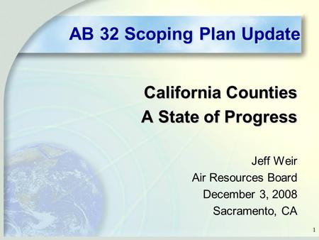 1 AB 32 Scoping Plan Update California Counties A State of Progress Jeff Weir Air Resources Board December 3, 2008 Sacramento, CA.