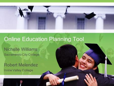 Online Education Planning Tool Nichelle Williams Sacramento City College Robert Melendez Irvine Valley College.