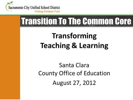 Transition To The Common Core Transforming Teaching & Learning Santa Clara County Office of Education August 27, 2012.