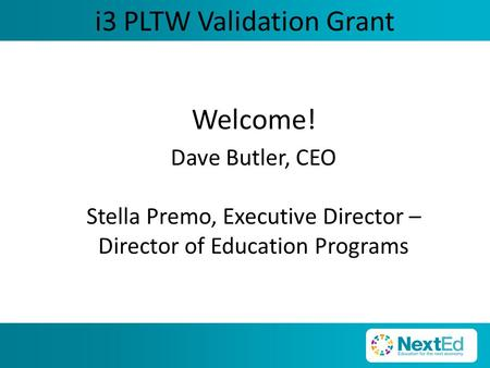 I3 PLTW Validation Grant Welcome! Dave Butler, CEO Stella Premo, Executive Director – Director of Education Programs.