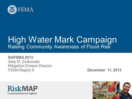 High Water Mark Campaign Raising Community Awareness of Flood Risk NAFSMA 2013 Sally M. Ziolkowski Mitigation Division Director FEMA Region 9December 11,