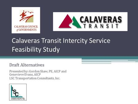 Calaveras Transit Intercity Service Feasibility Study Draft Alternatives Presented by: Gordon Shaw, PE, AICP and Genevieve Evans, AICP LSC Transportation.