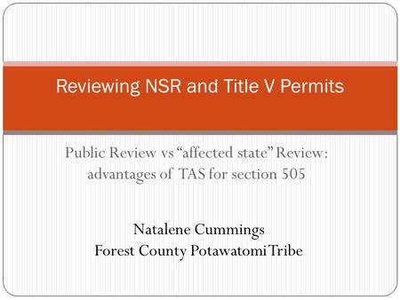 "Public Review vs ""affected state"" Review: advantages of TAS for section 505 Reviewing NSR and Title V Permits Natalene Cummings Forest County Potawatomi."