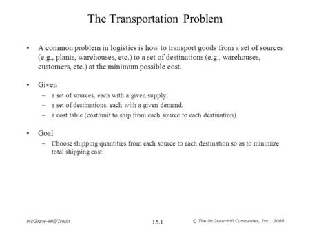 McGraw-Hill/Irwin © The McGraw-Hill Companies, Inc., 2008 15.1 The Transportation Problem A common problem in logistics is how to transport goods from.