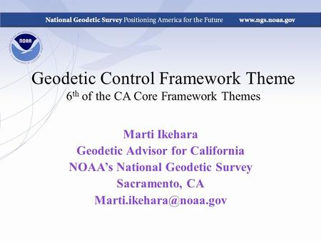 Geodetic Control Framework Theme 6 th of the CA Core Framework Themes Marti Ikehara Geodetic Advisor for California NOAA's National Geodetic Survey Sacramento,