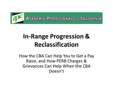 In-Range Progression & Reclassification How the CBA Can Help You to Get a Pay Raise, and How PERB Charges & Grievances Can Help When the CBA Doesn't.