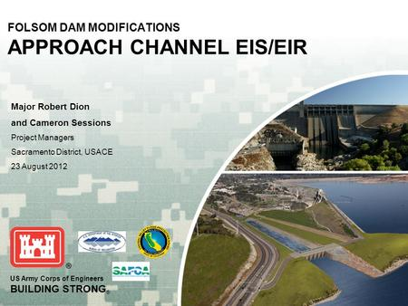 US Army Corps of Engineers BUILDING STRONG ® FOLSOM DAM MODIFICATIONS APPROACH CHANNEL EIS/EIR Major Robert Dion and Cameron Sessions Project Managers.