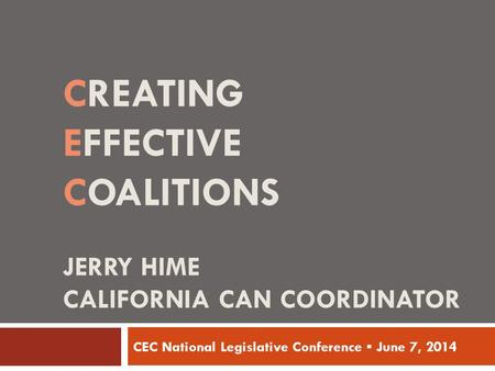 CREATING EFFECTIVE COALITIONS JERRY HIME CALIFORNIA CAN COORDINATOR CEC National Legislative Conference ▪ June 7, 2014.