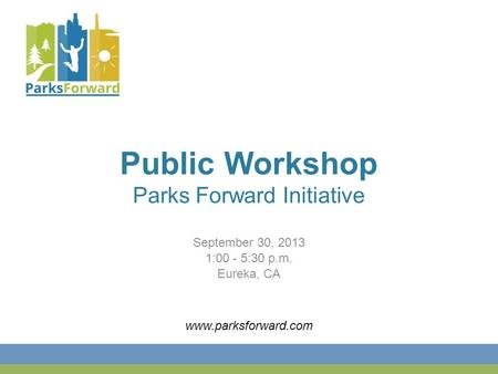 Public Workshop Parks Forward Initiative September 30, 2013 1:00 - 5:30 p.m. Eureka, CA www.parksforward.com.