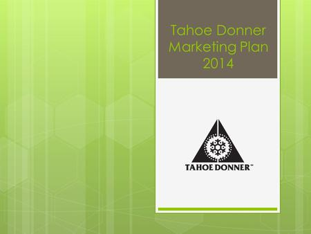 Tahoe Donner Marketing Plan 2014. Marketing Plan Contents  Executive Summary  Situation Analysis  Key Initiatives  Marketing Goals & Objectives 