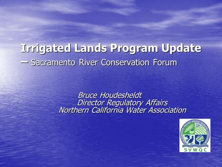 Irrigated Lands Program Update – Sacramento River Conservation Forum Bruce Houdesheldt Director Regulatory Affairs Northern California Water Association.