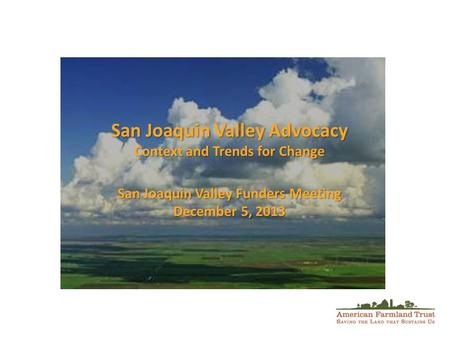 San Joaquin Valley Advocacy Context and Trends for Change San Joaquin Valley Funders Meeting December 5, 2013.