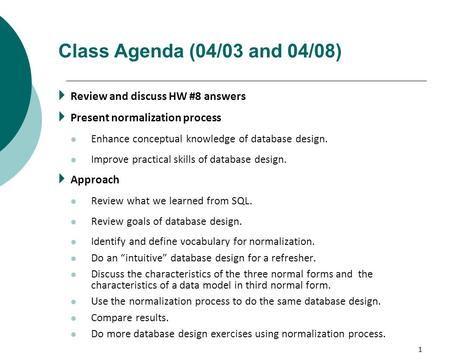 1 Class Agenda (04/03 and 04/08)  Review and discuss HW #8 answers  Present normalization process Enhance conceptual knowledge of database design. Improve.