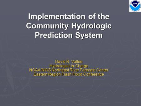 Implementation of the Community Hydrologic Prediction System David R. Vallee Hydrologist-in-Charge NOAA/NWS Northeast River Forecast Center Eastern Region.