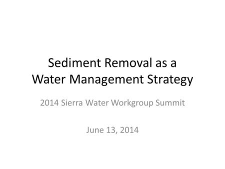 Sediment Removal as a Water Management Strategy 2014 Sierra Water Workgroup Summit June 13, 2014.