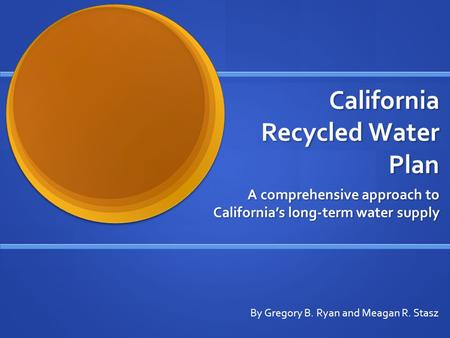 California Recycled Water Plan California Recycled Water Plan A comprehensive approach to California's long-term water supply By Gregory B. Ryan and Meagan.