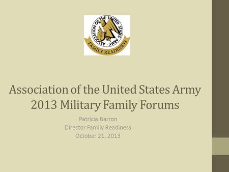 Association of the United States Army 2013 Military Family Forums Patricia Barron Director Family Readiness October 21, 2013.