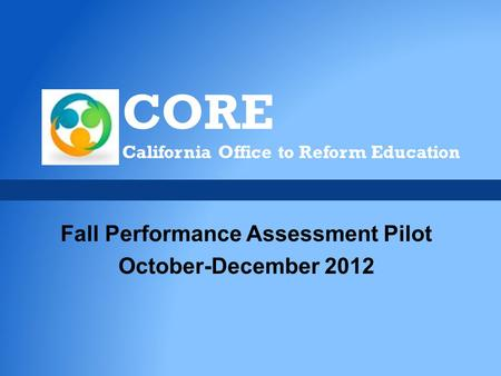 CORE California Office to Reform Education Fall Performance Assessment Pilot October-December 2012.