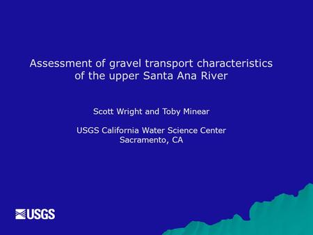 Assessment of gravel transport characteristics of the upper Santa Ana River Scott Wright and Toby Minear USGS California Water Science Center Sacramento,
