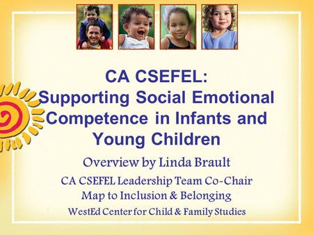 CA CSEFEL: Supporting Social Emotional Competence in Infants and Young Children Overview by Linda Brault CA CSEFEL Leadership Team Co-Chair Map to Inclusion.