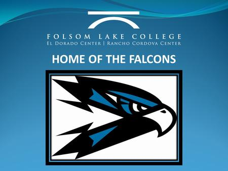 HOME OF THE FALCONS. WELCOME TO FOLSOM LAKE COLLEGE PARENT AND STUDENT INFORMATION NIGHT.