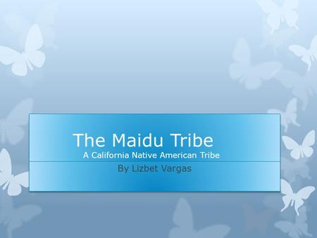 The Maidu Tribe A California Native American Tribe By Lizbet Vargas.