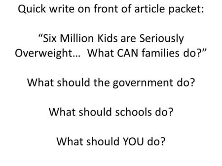 "Quick write on front of article packet: ""Six Million Kids are Seriously Overweight… What CAN families do?"" What should the government do? What should schools."