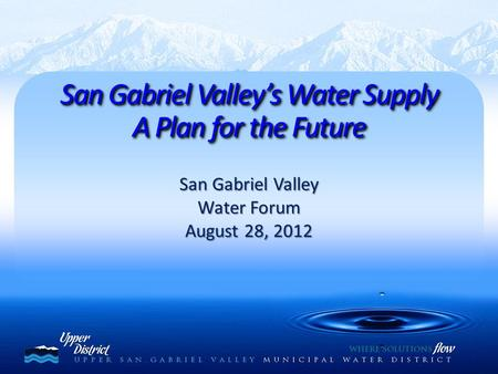 San Gabriel Valley Water Forum August 28, 2012 San Gabriel Valley's Water Supply A Plan for the Future San Gabriel Valley's Water Supply A Plan for the.