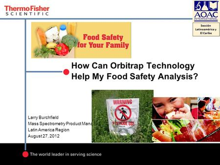 How Can Orbitrap Technology Help My Food Safety Analysis? Larry Burchfield Mass Spectrometry Product Manager Latin America Region August 27, 2012.