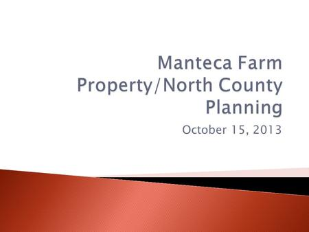 October 15, 2013.  1. Background/recap of initial impetus for considering the sale of land in Manteca— Kathy Hart  2. Due Diligence—report from our.