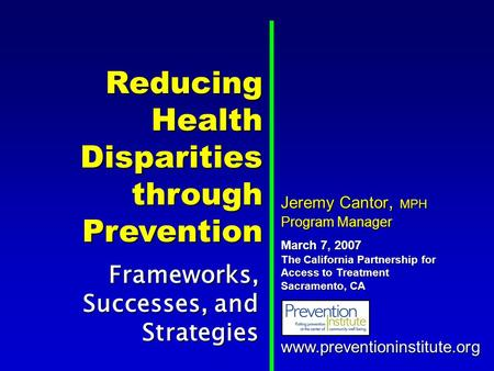 Reducing Health Disparities through Prevention Frameworks, Successes, and Strategies www.preventioninstitute.org Jeremy Cantor, MPH Program Manager March.
