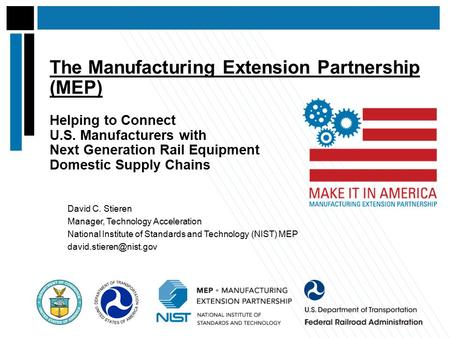 The Manufacturing Extension Partnership (MEP) Helping to Connect U.S. Manufacturers with Next Generation Rail Equipment Domestic Supply Chains David C.